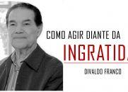 COMO AGIR DIANTE DA INGRATIDÃO - DIVALDO FRANCO