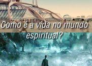 Como é a vida no mundo espiritual?