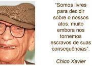 Somos livres para decidir sobre nossos atos, muito embora nos tornemos escravos de suas consequências -  Chico Xavier