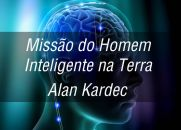 Missão do Homem Inteligente na Terra - Alan Kardec