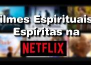 Dicas de Filmes Espirituais e Espíritas para assistir na Netflix