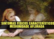CONHEÇA OS DEZ SINTOMAS FÍSICOS CARACTERÍSTICOS DA MEDIUNIDADE AFLORADA