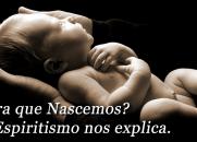 Para que Nascemos? O Espiritismo nos explica.