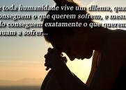 Quase toda humanidade vive um dilema, quando não conseguem o que querem sofrem...