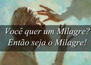 Você quer um milagre, então seja o milagre!