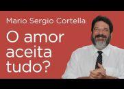 O amor aceita tudo? - Mario Sergio Cortella