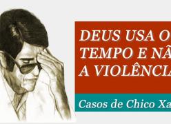 Deus usa o tempo e não a violência - Casos de Chico Xavier