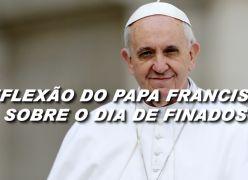 Reflexão do Papa Francismo para o Dia de Finados