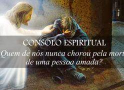Consolo Espiritual - Quem de nós nunca chorou pela morte de uma pessoa amada?