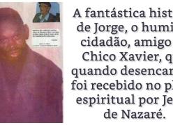 A fantástica história de Jorge, amigo de Chico Xavier.