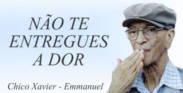 NÃO TE ENTREGUES A DOR - CHICO XAVIER
