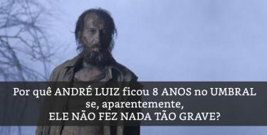 Por quê ANDRÉ LUIZ ficou 8 ANOS no UMBRAL se, aparentemente, ELE NÃO FEZ NADA TÃO GRAVE?