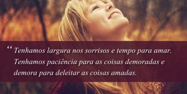 Tenhamos largura nos sorrisos e tempo para amar...