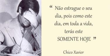 Não estrague o seu dia, pois como este dia, em toda a vida, terás este SOMENTE HOJE - Chico Xavier
