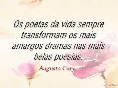 Os poetas da vida sempre transformam os mais amargos dramas nas mais belas poesias.