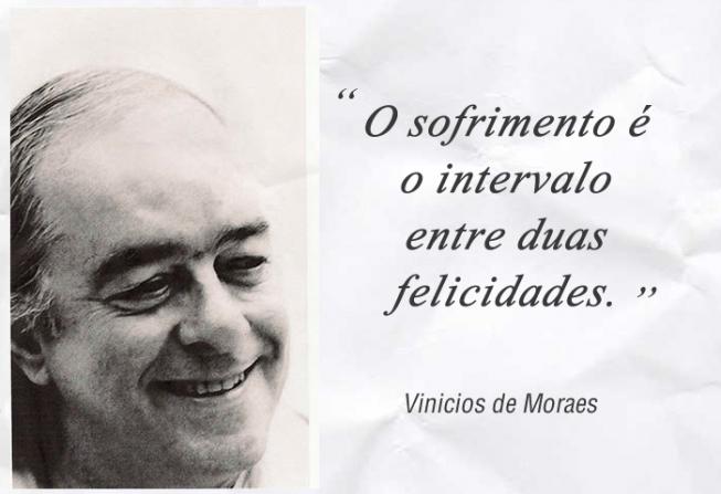 Resultado de imagem para vinicius de moraes o sofrimento é o intervalo entre duas felicidades